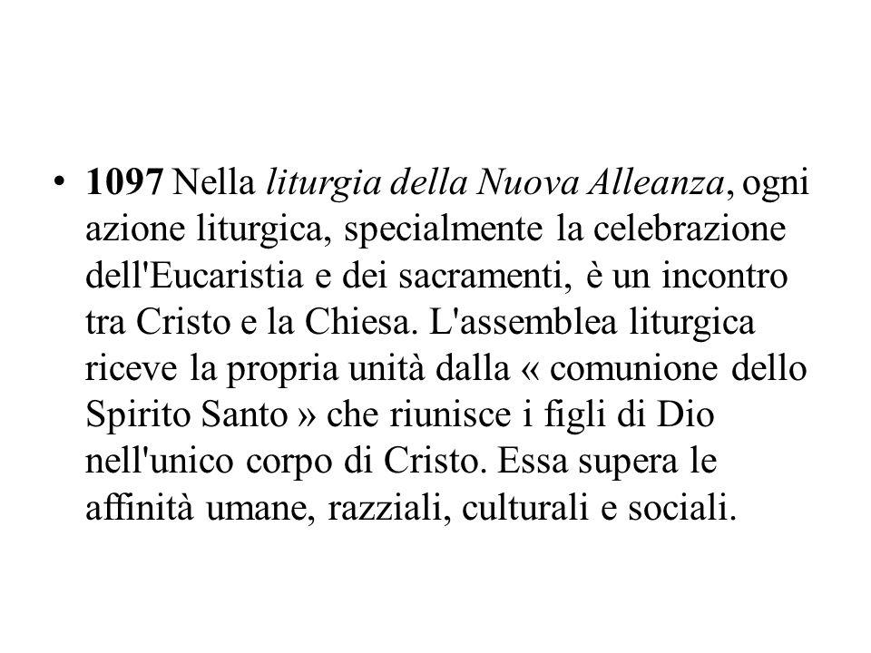 1097 Nella liturgia della Nuova Alleanza, ogni azione liturgica, specialmente la celebrazione dell'Eucaristia e dei sacramenti, è un incontro tra Cris