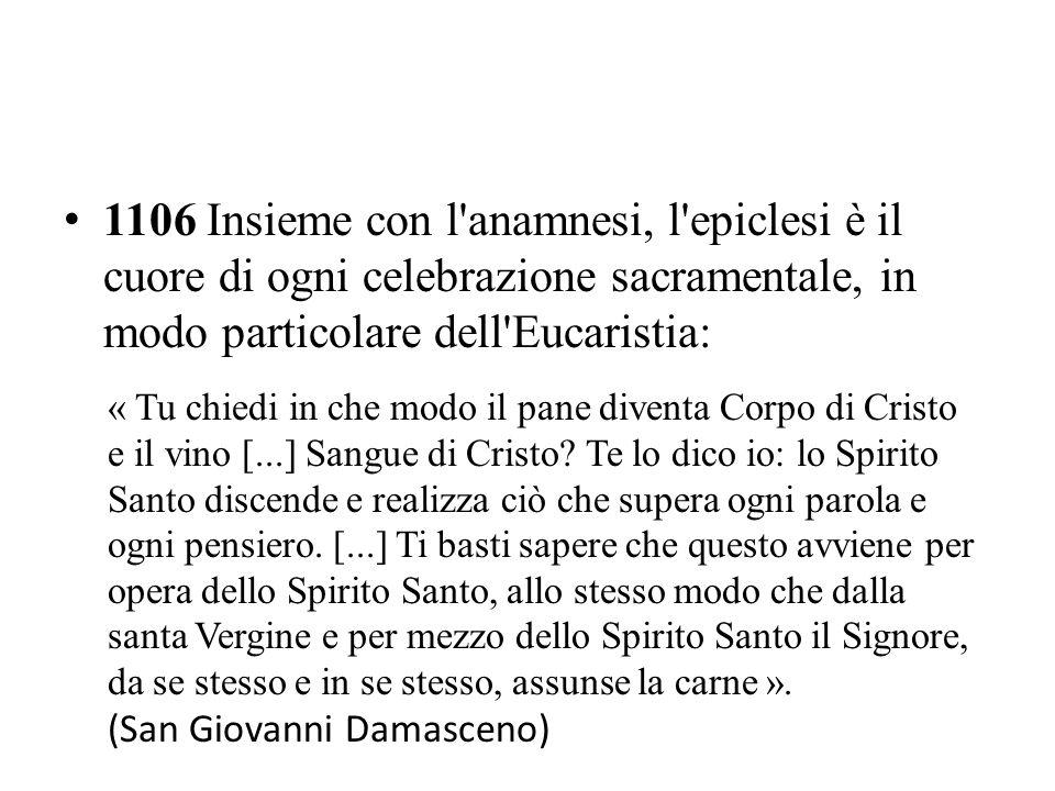 1106 Insieme con l'anamnesi, l'epiclesi è il cuore di ogni celebrazione sacramentale, in modo particolare dell'Eucaristia: « Tu chiedi in che modo il