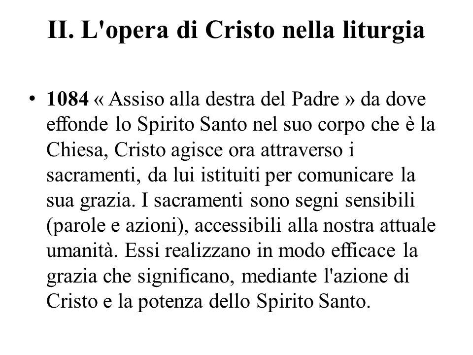 II. L'opera di Cristo nella liturgia 1084 « Assiso alla destra del Padre » da dove effonde lo Spirito Santo nel suo corpo che è la Chiesa, Cristo agis