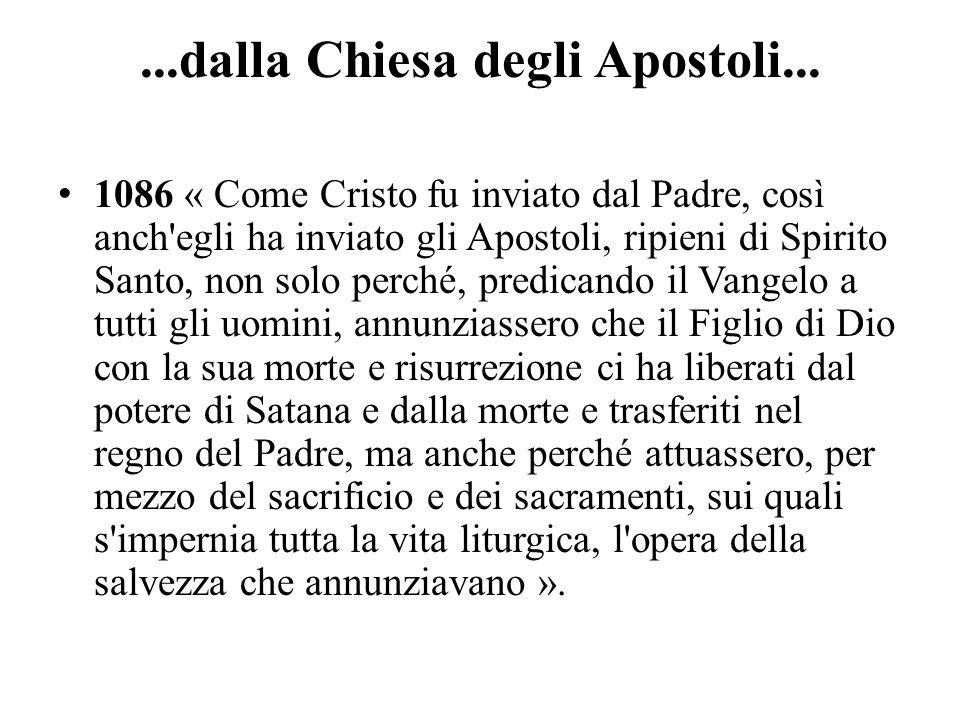 ...dalla Chiesa degli Apostoli... 1086 « Come Cristo fu inviato dal Padre, così anch'egli ha inviato gli Apostoli, ripieni di Spirito Santo, non solo