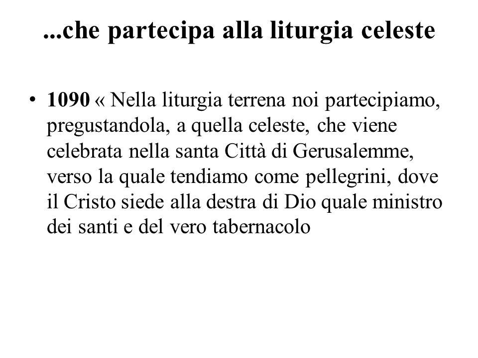 ...che partecipa alla liturgia celeste 1090 « Nella liturgia terrena noi partecipiamo, pregustandola, a quella celeste, che viene celebrata nella sant