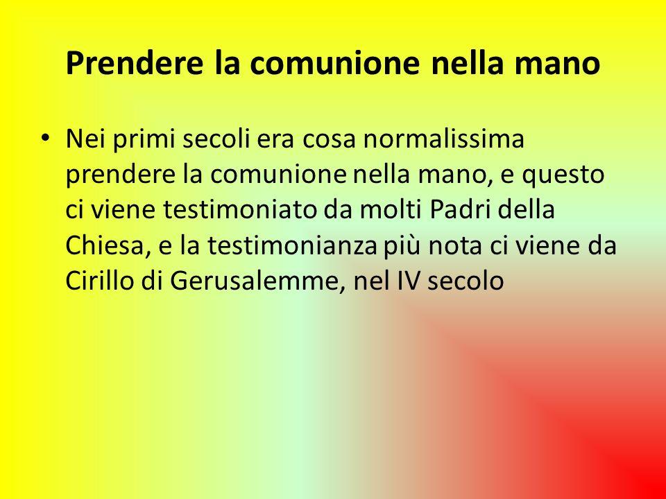 Prendere la comunione nella mano Nei primi secoli era cosa normalissima prendere la comunione nella mano, e questo ci viene testimoniato da molti Padr