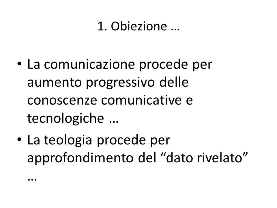 1. Obiezione … La comunicazione procede per aumento progressivo delle conoscenze comunicative e tecnologiche … La teologia procede per approfondimento