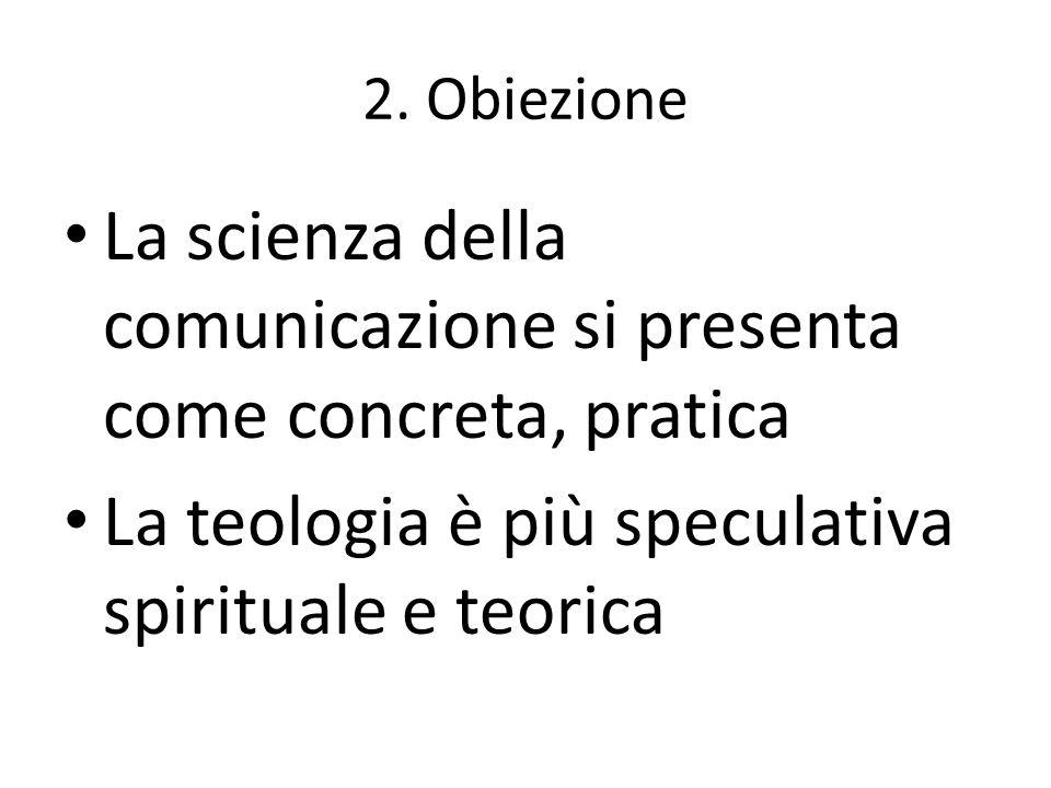 2. Obiezione La scienza della comunicazione si presenta come concreta, pratica La teologia è più speculativa spirituale e teorica
