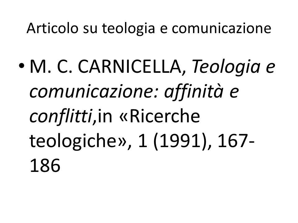 Articolo su teologia e comunicazione M. C. CARNICELLA, Teologia e comunicazione: affinità e conflitti,in «Ricerche teologiche», 1 (1991), 167- 186