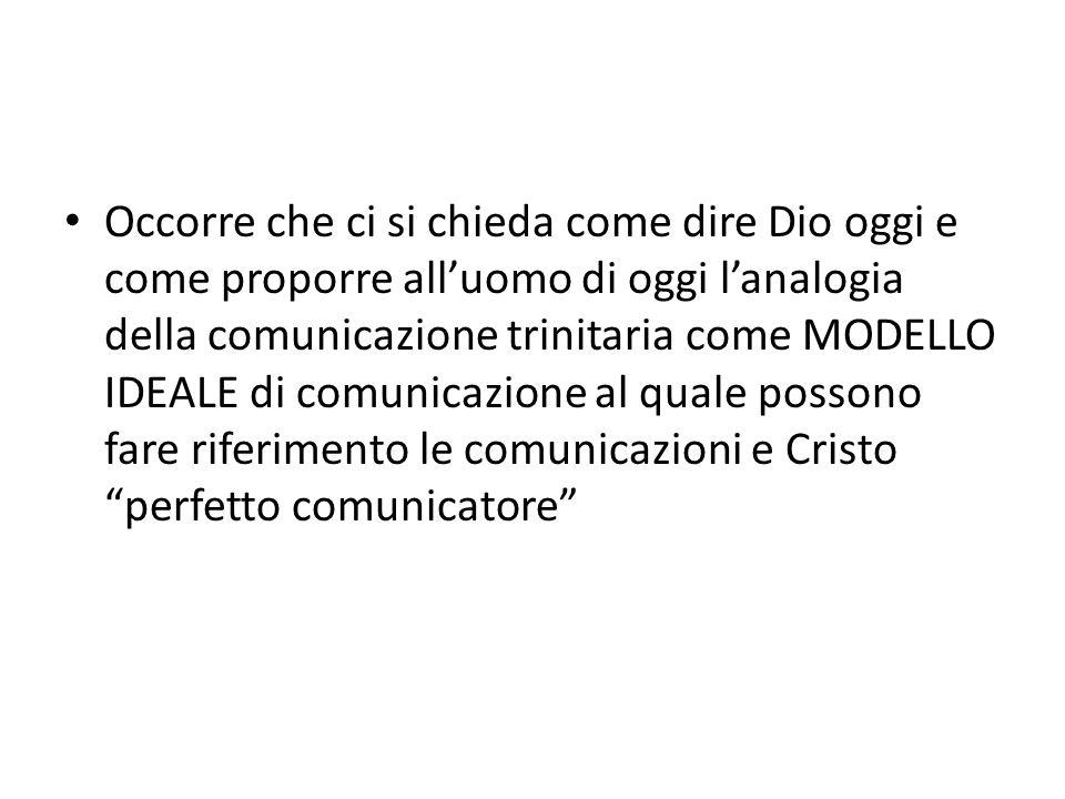 Occorre che ci si chieda come dire Dio oggi e come proporre alluomo di oggi lanalogia della comunicazione trinitaria come MODELLO IDEALE di comunicazi