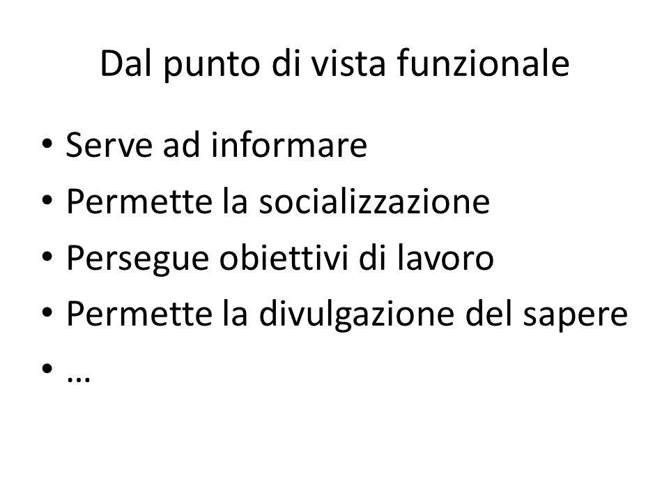 Dal punto di vista funzionale Serve ad informare Permette la socializzazione Persegue obiettivi di lavoro Permette la divulgazione del sapere …
