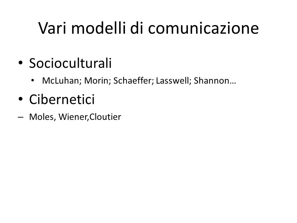 Vari modelli di comunicazione Socioculturali McLuhan; Morin; Schaeffer; Lasswell; Shannon… Cibernetici – Moles, Wiener,Cloutier