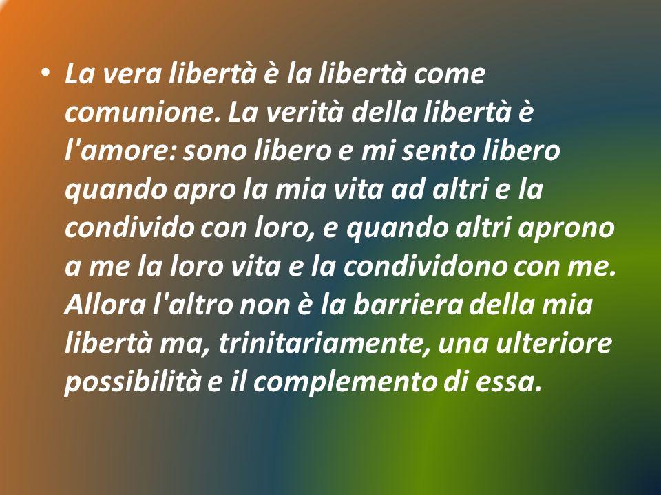La vera libertà è la libertà come comunione. La verità della libertà è l'amore: sono libero e mi sento libero quando apro la mia vita ad altri e la co