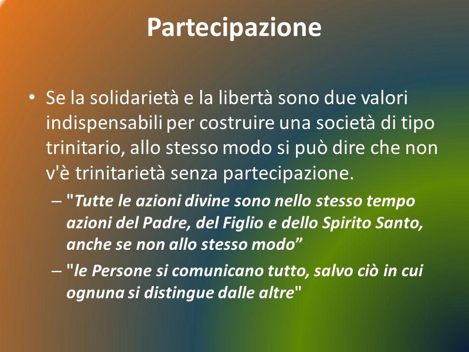 Partecipazione Se la solidarietà e la libertà sono due valori indispensabili per costruire una società di tipo trinitario, allo stesso modo si può dire che non v è trinitarietà senza partecipazione.