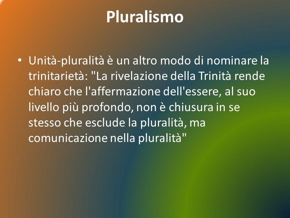 Pluralismo Unità-pluralità è un altro modo di nominare la trinitarietà: La rivelazione della Trinità rende chiaro che l affermazione dell essere, al suo livello più profondo, non è chiusura in se stesso che esclude la pluralità, ma comunicazione nella pluralità