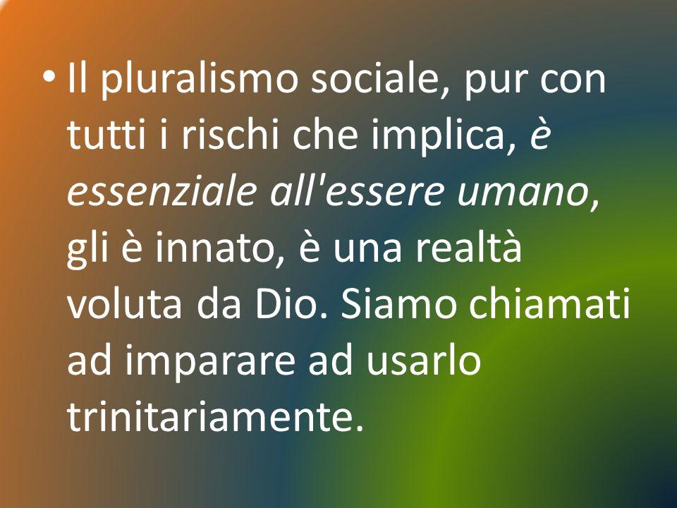 Il pluralismo sociale, pur con tutti i rischi che implica, è essenziale all'essere umano, gli è innato, è una realtà voluta da Dio. Siamo chiamati ad