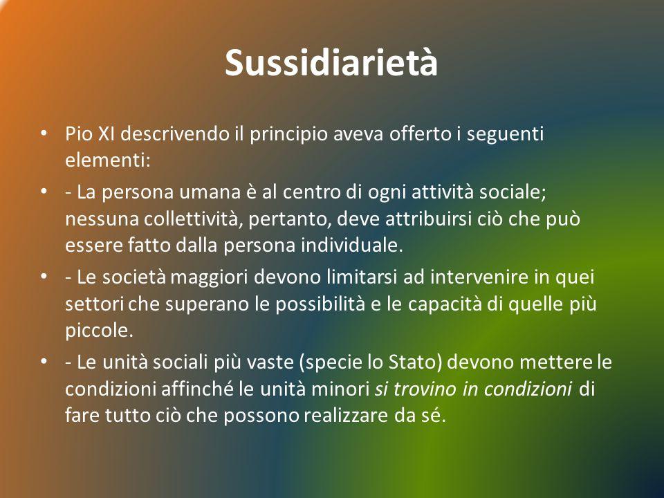 Sussidiarietà Pio XI descrivendo il principio aveva offerto i seguenti elementi: - La persona umana è al centro di ogni attività sociale; nessuna collettività, pertanto, deve attribuirsi ciò che può essere fatto dalla persona individuale.
