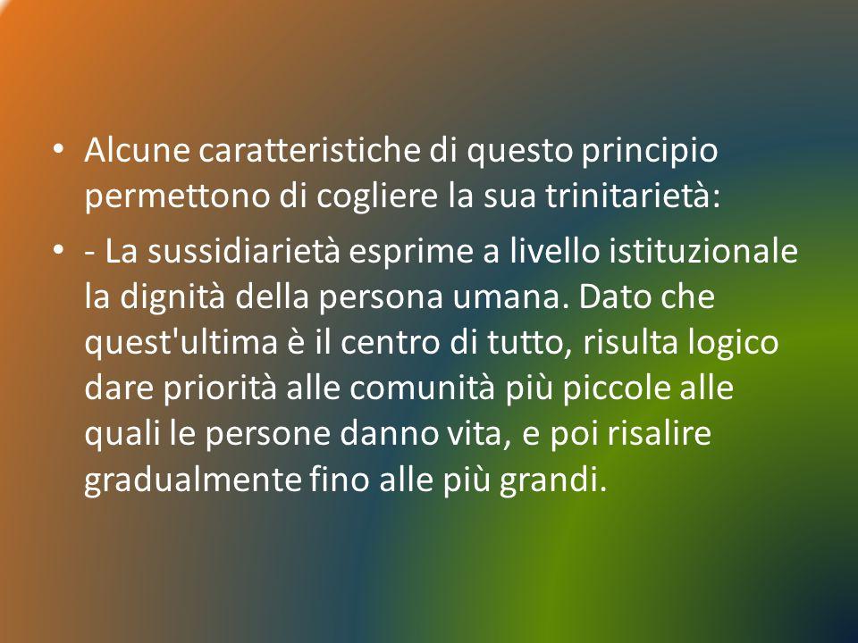 Alcune caratteristiche di questo principio permettono di cogliere la sua trinitarietà: - La sussidiarietà esprime a livello istituzionale la dignità d