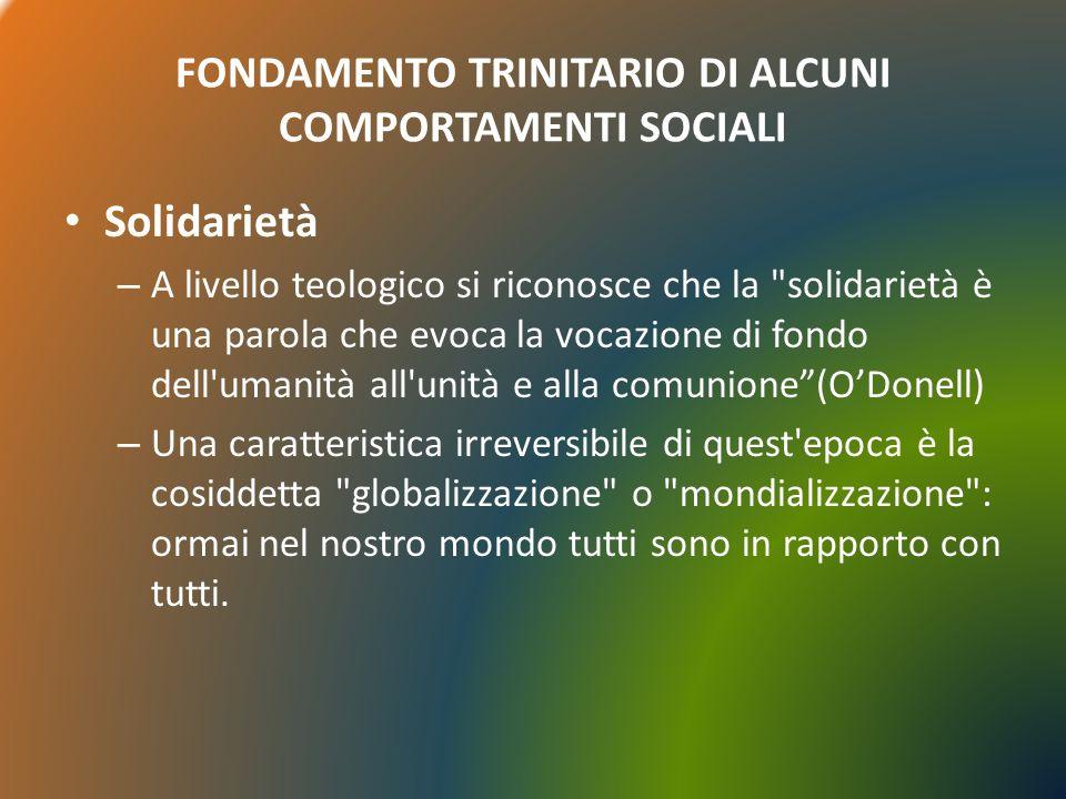 FONDAMENTO TRINITARIO DI ALCUNI COMPORTAMENTI SOCIALI Solidarietà – A livello teologico si riconosce che la