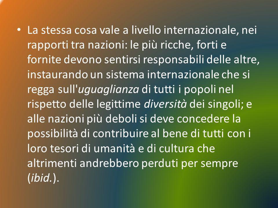 La stessa cosa vale a livello internazionale, nei rapporti tra nazioni: le più ricche, forti e fornite devono sentirsi responsabili delle altre, insta