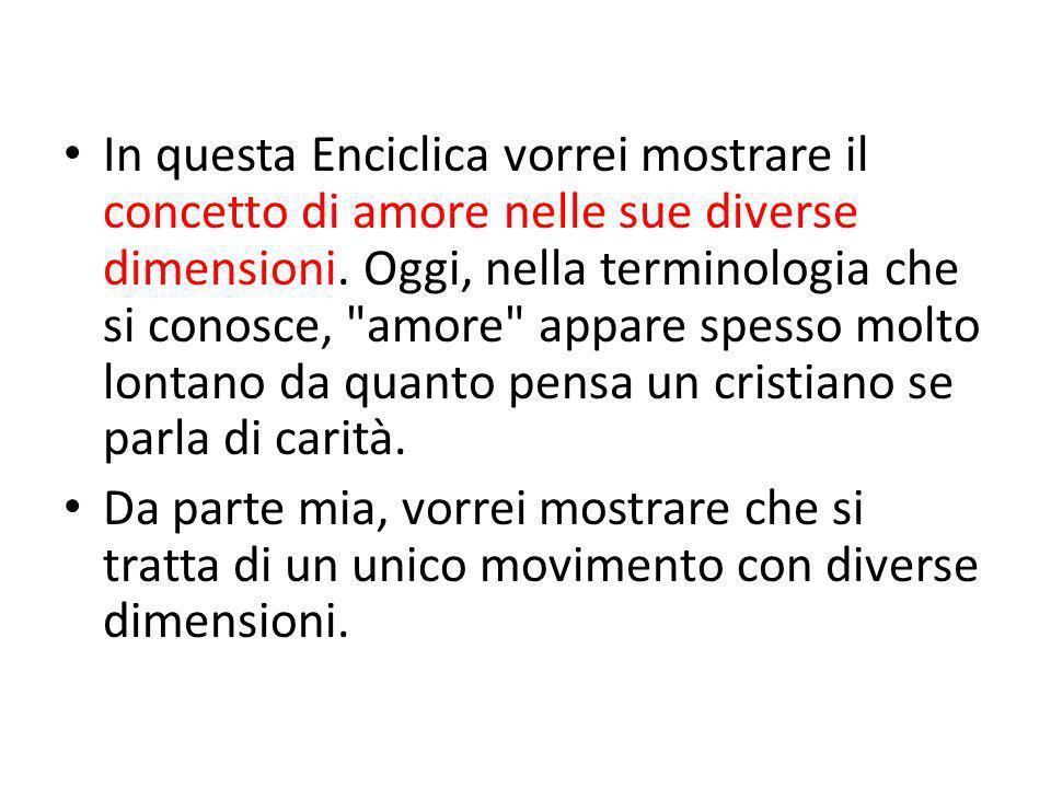 In questa Enciclica vorrei mostrare il concetto di amore nelle sue diverse dimensioni. Oggi, nella terminologia che si conosce,