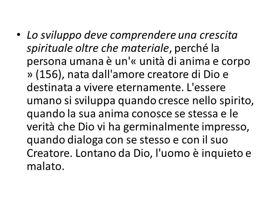 Lo sviluppo deve comprendere una crescita spirituale oltre che materiale, perché la persona umana è un « unità di anima e corpo » (156), nata dall amore creatore di Dio e destinata a vivere eternamente.