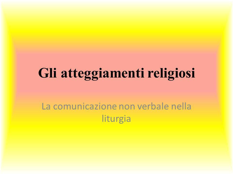 Gli atteggiamenti religiosi La comunicazione non verbale nella liturgia