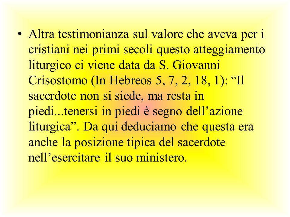 Altra testimonianza sul valore che aveva per i cristiani nei primi secoli questo atteggiamento liturgico ci viene data da S. Giovanni Crisostomo (In H