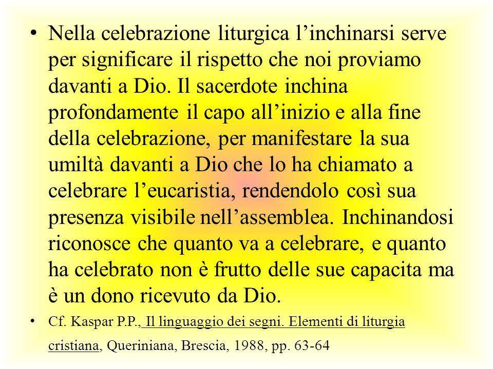 Nella celebrazione liturgica linchinarsi serve per significare il rispetto che noi proviamo davanti a Dio. Il sacerdote inchina profondamente il capo