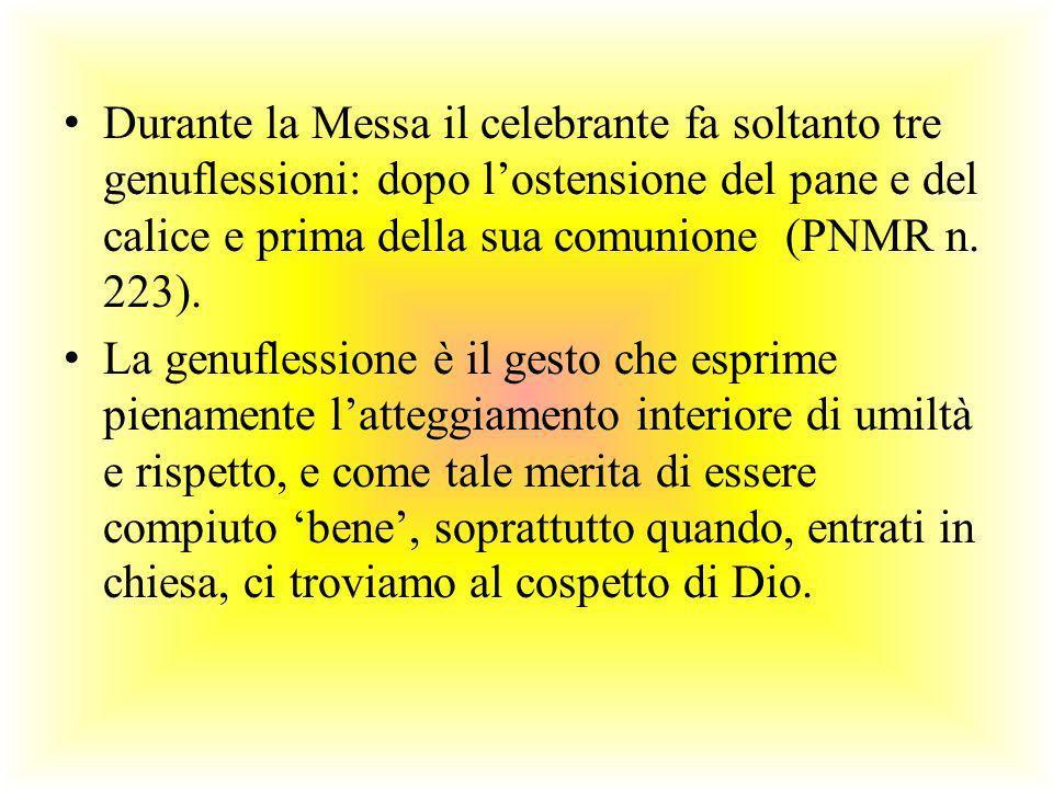 Durante la Messa il celebrante fa soltanto tre genuflessioni: dopo lostensione del pane e del calice e prima della sua comunione (PNMR n. 223). La gen