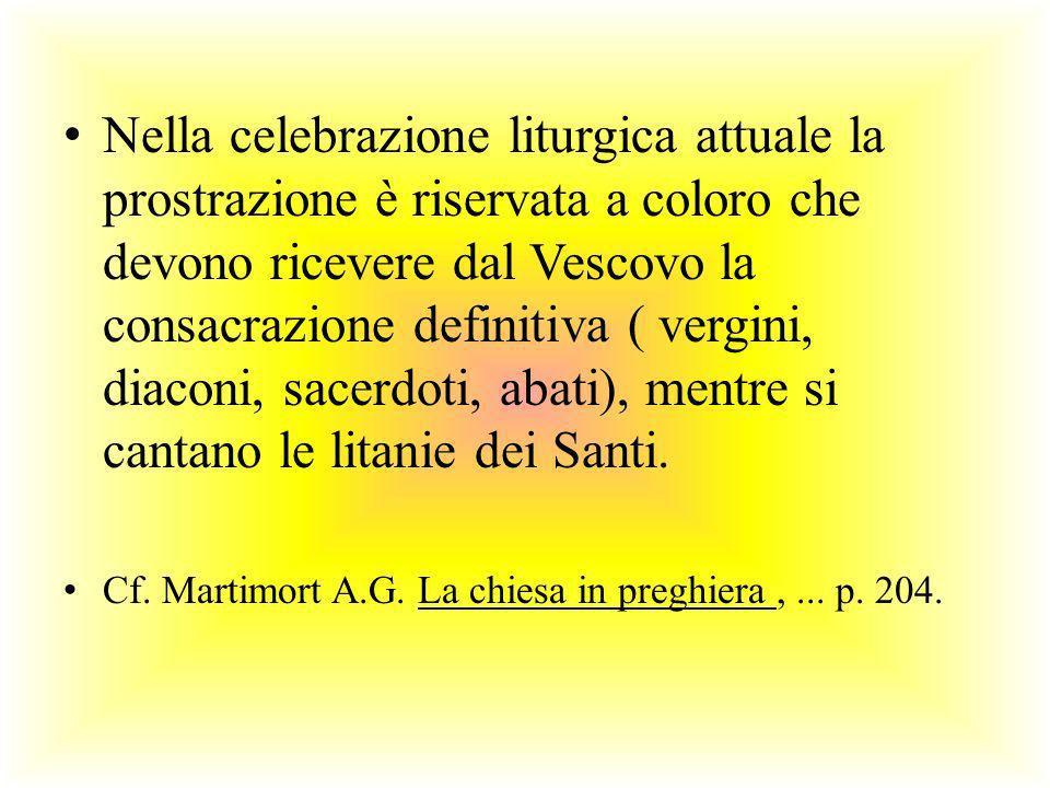 Nella celebrazione liturgica attuale la prostrazione è riservata a coloro che devono ricevere dal Vescovo la consacrazione definitiva ( vergini, diaco