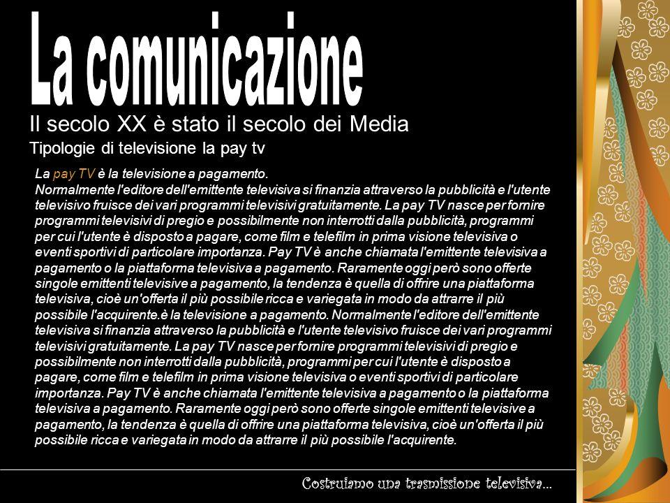 Il secolo XX è stato il secolo dei Media Costruiamo una trasmissione televisiva… Tipologie di televisione: TV on demand Nella televisione tradizionale è l editore dell emittente televisiva che sceglie quali programmi fornire agli utenti e a quale ora.