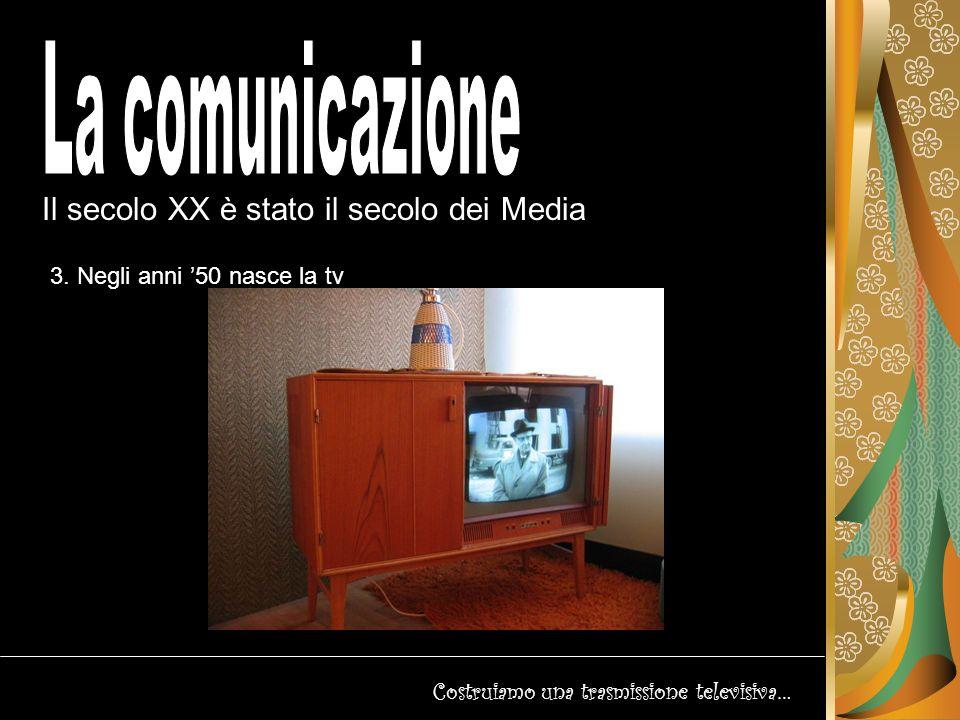 Il secolo XX è stato il secolo dei Media Costruiamo una trasmissione televisiva… La Tv italiana nasce il 3/01/1954, con qualche anno di ritardo rispetto agli altri Paesi europei.