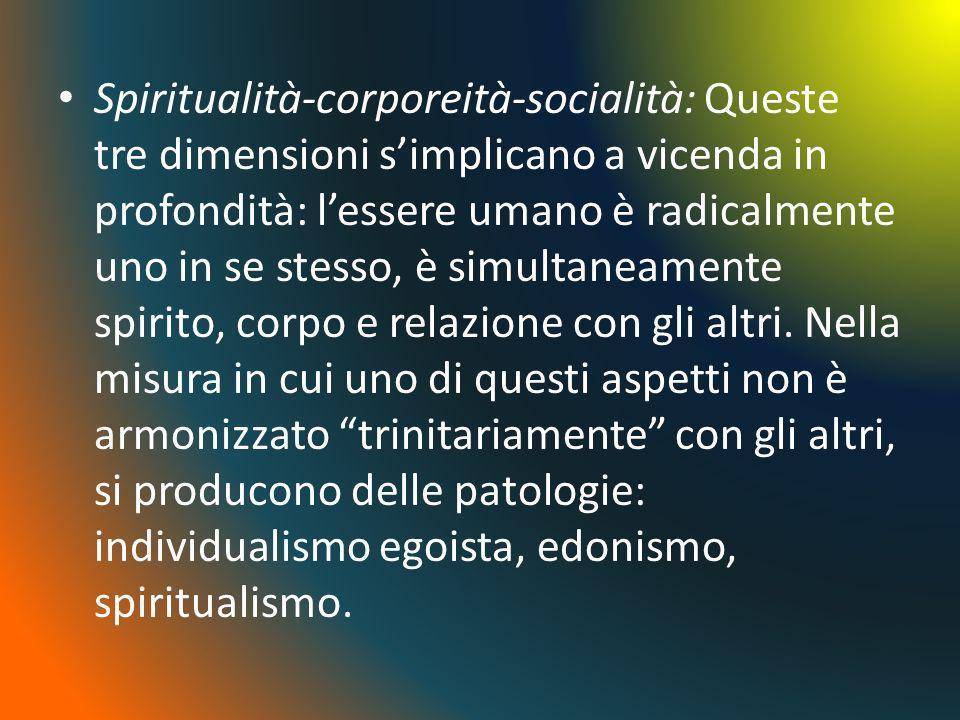 Spiritualità-corporeità-socialità: Queste tre dimensioni simplicano a vicenda in profondità: lessere umano è radicalmente uno in se stesso, è simultan
