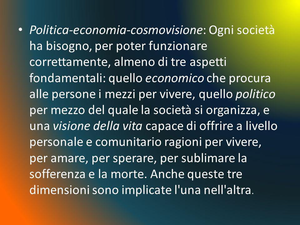 Politica-economia-cosmovisione: Ogni società ha bisogno, per poter funzionare correttamente, almeno di tre aspetti fondamentali: quello economico che