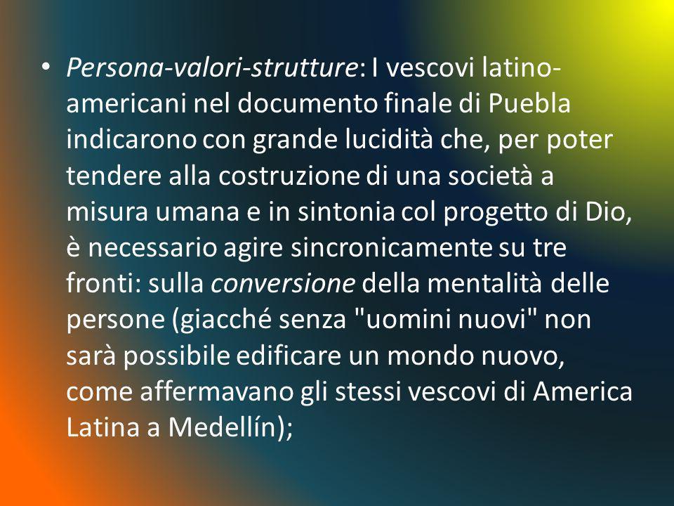 Persona-valori-strutture: I vescovi latino- americani nel documento finale di Puebla indicarono con grande lucidità che, per poter tendere alla costru