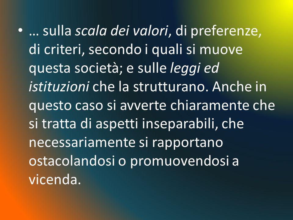 … sulla scala dei valori, di preferenze, di criteri, secondo i quali si muove questa società; e sulle leggi ed istituzioni che la strutturano. Anche i