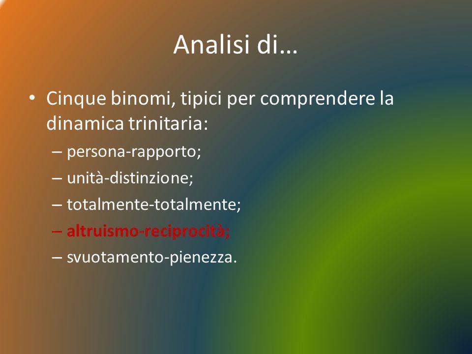 Analisi di… Cinque binomi, tipici per comprendere la dinamica trinitaria: – persona-rapporto; – unità-distinzione; – totalmente-totalmente; – altruism