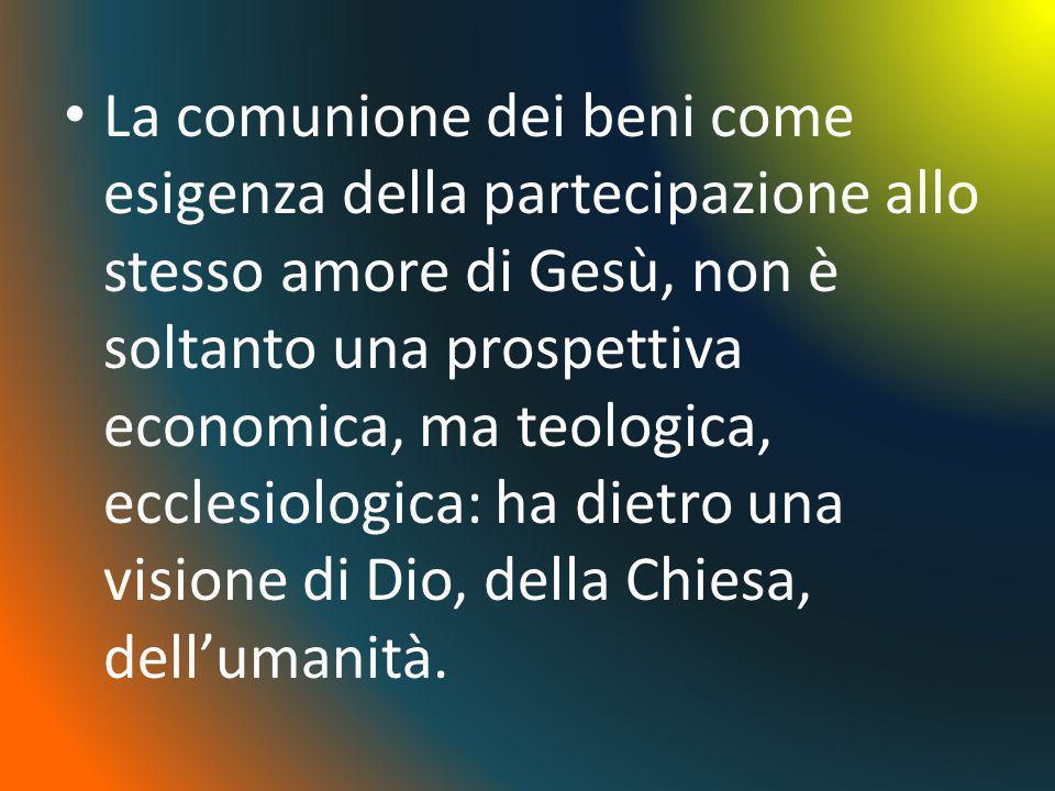 La comunione dei beni come esigenza della partecipazione allo stesso amore di Gesù, non è soltanto una prospettiva economica, ma teologica, ecclesiolo