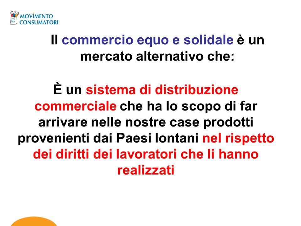 Il commercio equo e solidale è un mercato alternativo che: È un sistema di distribuzione commerciale che ha lo scopo di far arrivare nelle nostre case