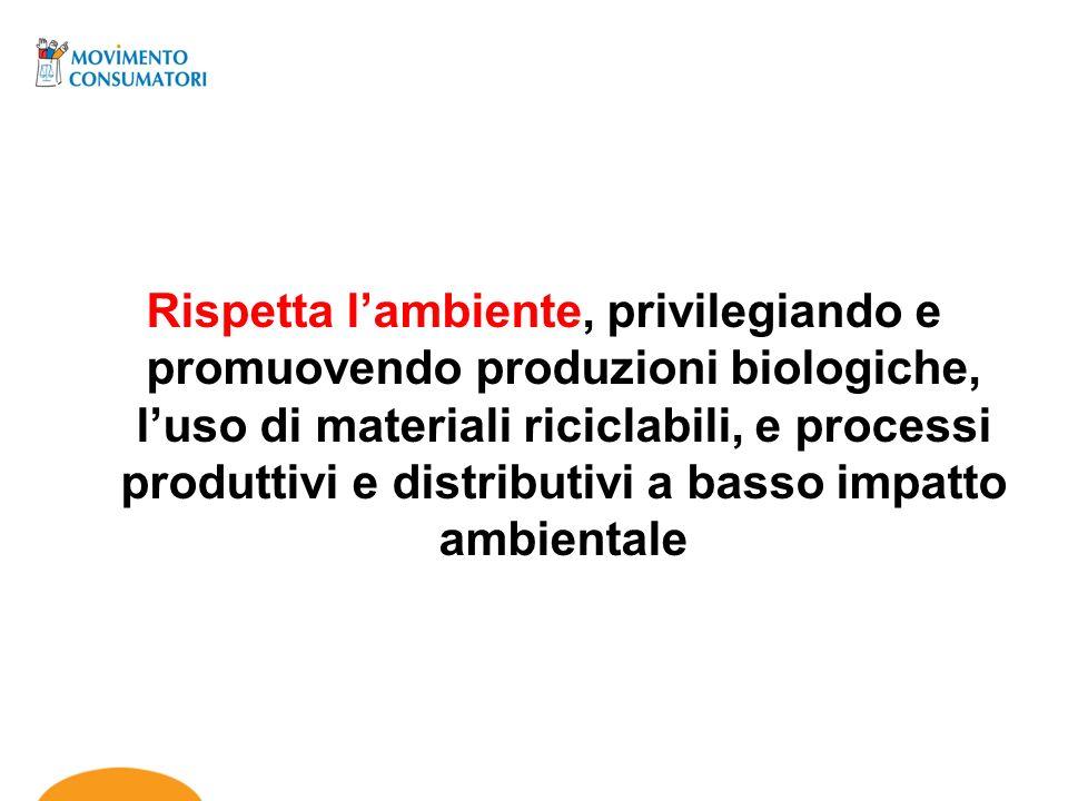 Rispetta lambiente, privilegiando e promuovendo produzioni biologiche, luso di materiali riciclabili, e processi produttivi e distributivi a basso imp