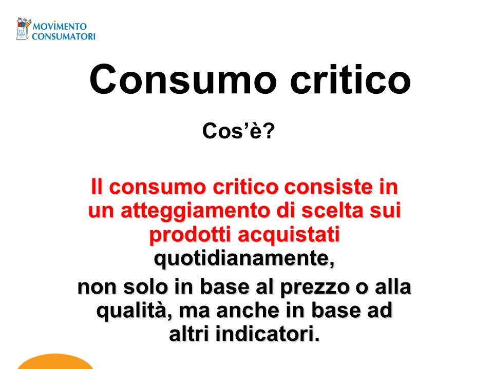 Consumo critico Il consumo critico consiste in un atteggiamento di scelta sui prodotti acquistati quotidianamente, non solo in base al prezzo o alla q