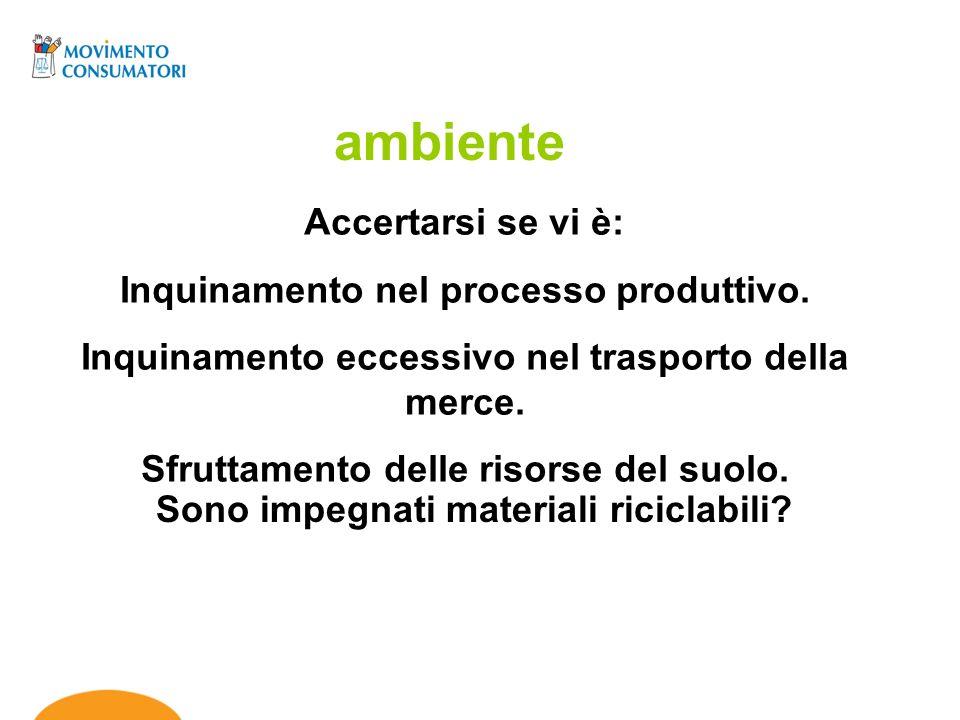 Accertarsi se vi è: Inquinamento nel processo produttivo. Inquinamento eccessivo nel trasporto della merce. Sfruttamento delle risorse del suolo. ambi