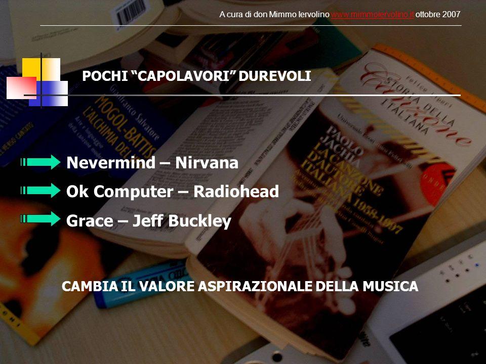POCHI CAPOLAVORI DUREVOLI Nevermind – Nirvana Ok Computer – Radiohead Grace – Jeff Buckley CAMBIA IL VALORE ASPIRAZIONALE DELLA MUSICA A cura di don Mimmo Iervolino www.mimmoiervolino.it ottobre 2007www.mimmoiervolino.it