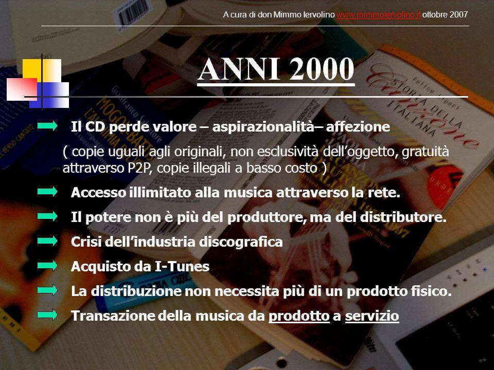 ANNI 2000 Il CD perde valore – aspirazionalità– affezione ( copie uguali agli originali, non esclusività delloggetto, gratuità attraverso P2P, copie illegali a basso costo ) Accesso illimitato alla musica attraverso la rete.