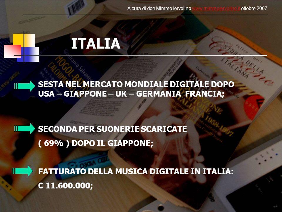 SESTA NEL MERCATO MONDIALE DIGITALE DOPO USA – GIAPPONE – UK – GERMANIA FRANCIA; SECONDA PER SUONERIE SCARICATE ( 69% ) DOPO IL GIAPPONE; FATTURATO DELLA MUSICA DIGITALE IN ITALIA: 11.600.000; ITALIA A cura di don Mimmo Iervolino www.mimmoiervolino.it ottobre 2007www.mimmoiervolino.it