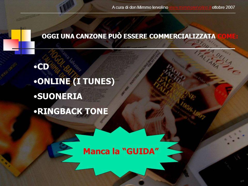 OGGI UNA CANZONE PUÒ ESSERE COMMERCIALIZZATA COME: CD ONLINE (I TUNES) SUONERIA RINGBACK TONE Manca la GUIDA A cura di don Mimmo Iervolino www.mimmoie