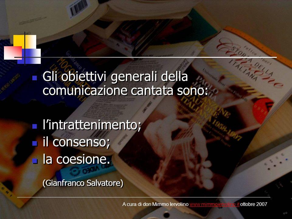 Gli obiettivi generali della comunicazione cantata sono: lintrattenimento; il consenso; la coesione. (Gianfranco Salvatore) Gli obiettivi generali del