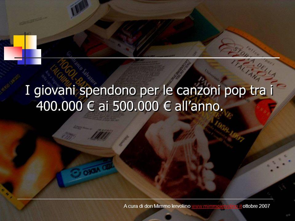 I giovani spendono per le canzoni pop tra i 400.000 ai 500.000 allanno. A cura di don Mimmo Iervolino www.mimmoiervolino.it ottobre 2007www.mimmoiervo