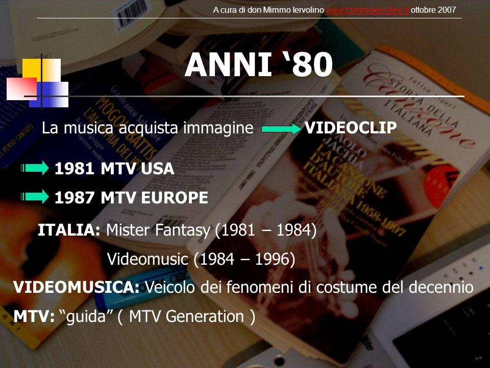 ANNI 80 La musica acquista immagine VIDEOCLIP 1981 MTV USA 1987 MTV EUROPE ITALIA: Mister Fantasy (1981 – 1984) Videomusic (1984 – 1996) VIDEOMUSICA: Veicolo dei fenomeni di costume del decennio MTV: guida ( MTV Generation ) A cura di don Mimmo Iervolino www.mimmoiervolino.it ottobre 2007www.mimmoiervolino.it