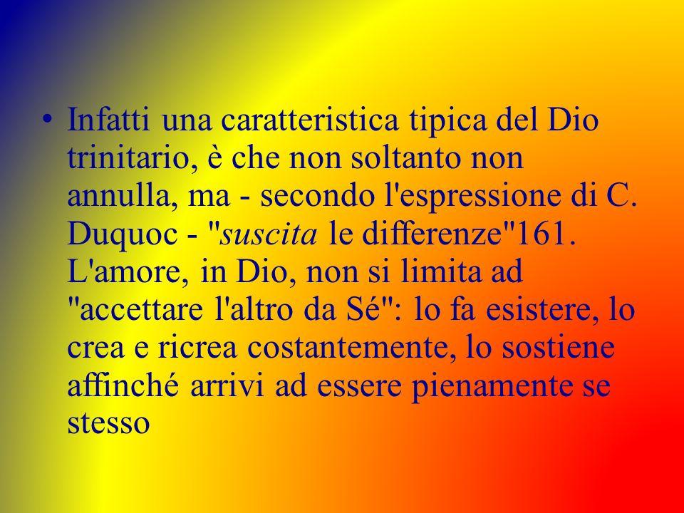 Infatti una caratteristica tipica del Dio trinitario, è che non soltanto non annulla, ma - secondo l'espressione di C. Duquoc -
