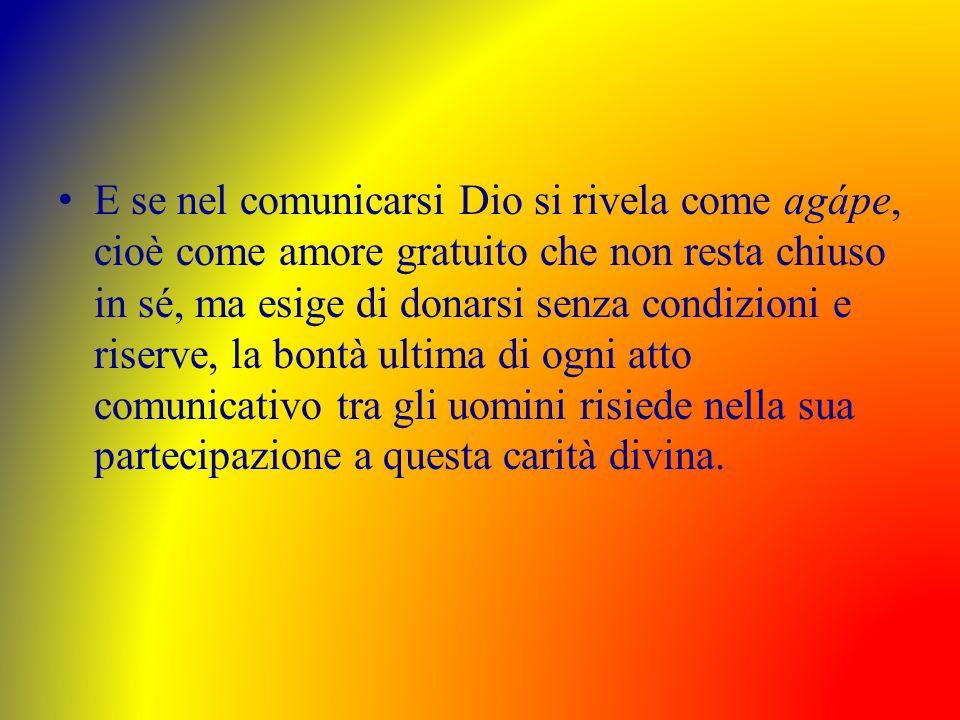 E se nel comunicarsi Dio si rivela come agápe, cioè come amore gratuito che non resta chiuso in sé, ma esige di donarsi senza condizioni e riserve, la