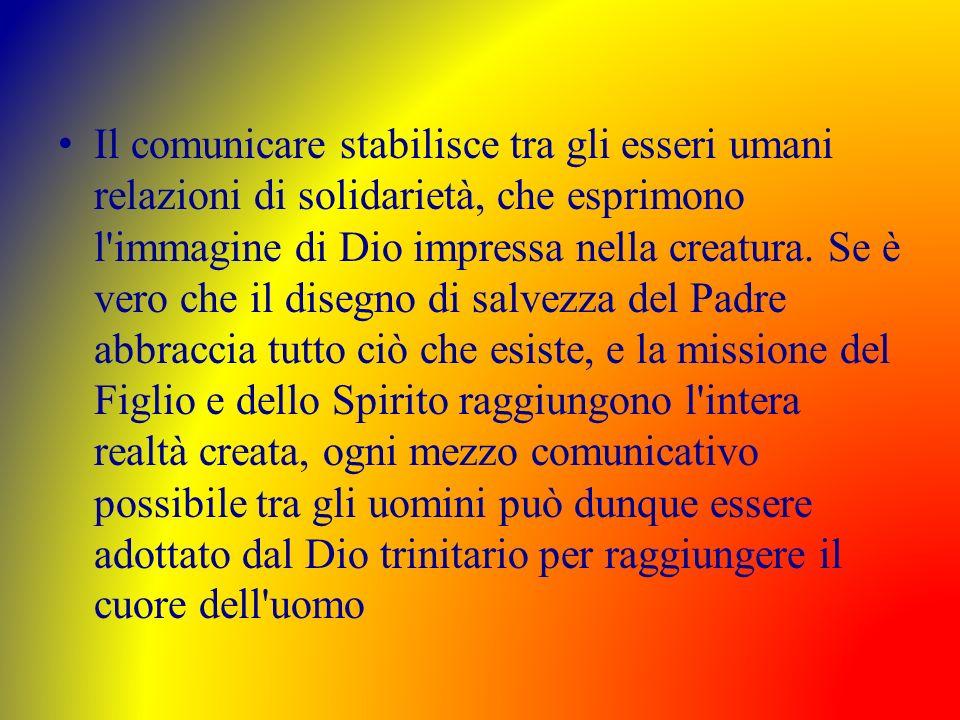 Il comunicare stabilisce tra gli esseri umani relazioni di solidarietà, che esprimono l'immagine di Dio impressa nella creatura. Se è vero che il dise