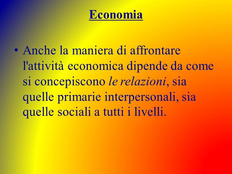 Economia Anche la maniera di affrontare l'attività economica dipende da come si concepiscono le relazioni, sia quelle primarie interpersonali, sia que